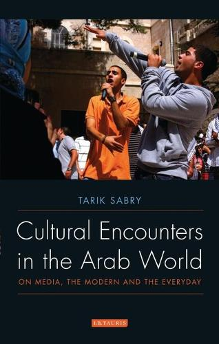Cultural Encounters in the Arab World: On Media, the Modern and the Everyday - Library of Modern Middle East Studies v. 89 (Paperback)
