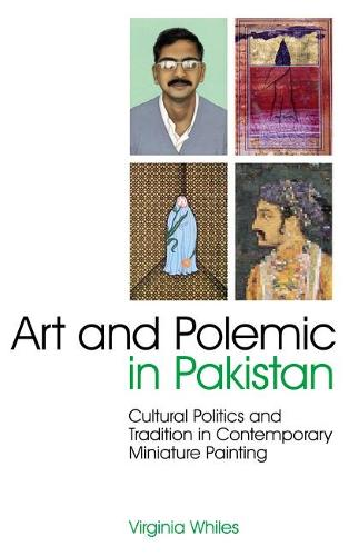 Art and Polemic in Pakistan: Cultural Politics and Tradition in Contemporary Miniature Painting - International Library of Cultural Studies v. 13 (Hardback)