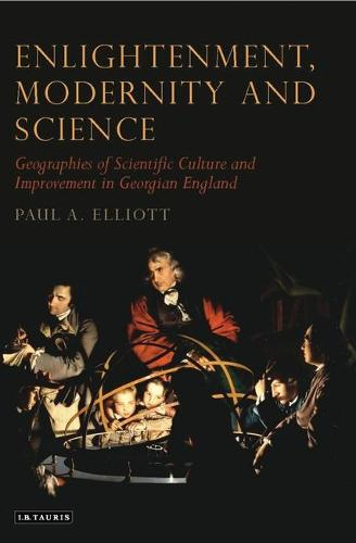 Enlightenment, Modernity and Science: Geographies of Scientific Culture and Improvement in Georgian England - Tauris Historical Geography Series (Hardback)