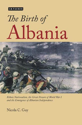 The Birth of Albania: Ethnic Nationalism, the Great Powers of World War I and the Emergence of Albanian Independence (Hardback)