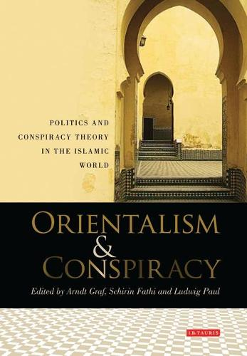 Orientalism and Conspiracy: Politics and Conspiracy Theory in the Islamic World - Library of Modern Middle East Studies v. 92 (Hardback)