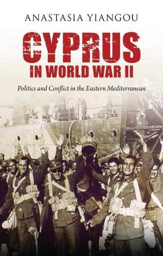 Cyprus in World War II: Politics and Conflict in the Eastern Mediterranean - International Library of Twentieth Century History (Hardback)