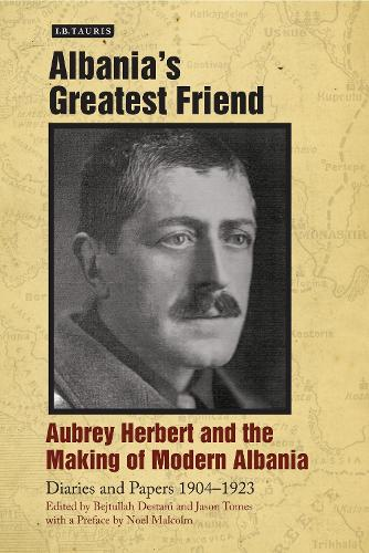 Albania's Greatest Friend: Aubrey Herbert and the Making of Modern Albania: Diaries and Papers 1904-1923 (Hardback)