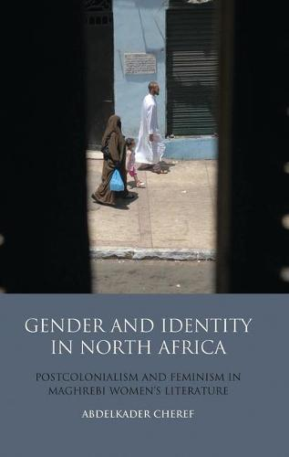 Gender and Identity in North Africa: Postcolonialism and Feminism in Maghrebi Women's Literature - Library of Modern Middle East Studies v. 94 (Hardback)