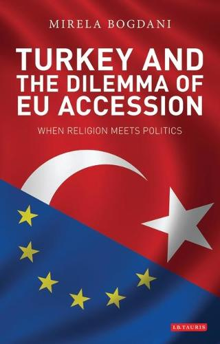 Turkey and the Dilemma of EU Accession: When Religion Meets Politics - Library of European Studies v. 16 (Paperback)