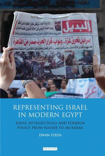 Representing Israel in Modern Egypt: Ideas, Intellectuals and Foreign Policy from Nasser to Mubarak (Hardback)
