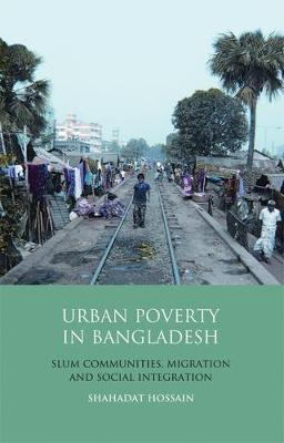 Urban Poverty in Bangladesh: Slum Communities, Migration and Social Integration (Hardback)