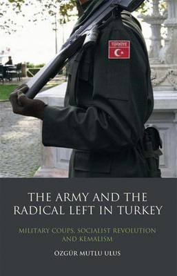 The Army and the Radical Left in Turkey: Military Coups, Socialist Revolution and Kemalism - Library of Modern Middle East Studies v. 97 (Hardback)