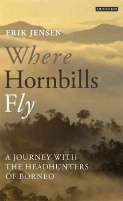 Where Hornbills Fly: A Journey with the Headhunters of Borneo (Hardback)