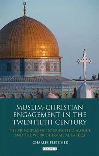 Muslim-Christian Engagement in the Twentieth Century: The Principles of Inter-faith Dialogue and the Work of Ismail Al-Faruq (Hardback)
