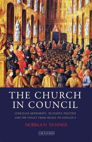 The Church in Council: Conciliar Movements, Religious Practice and the Papacy from Nicea to Vatican II (Hardback)