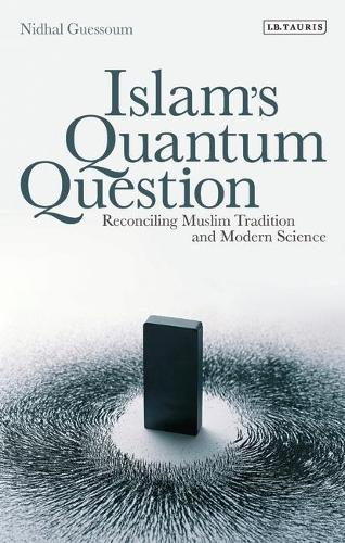 Islam's Quantum Question: Reconciling Muslim Tradition and Modern Science (Hardback)