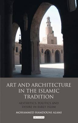 Art and Architecture in the Islamic Tradition: Aesthetics, Politics and Desire in Early Islam (Hardback)