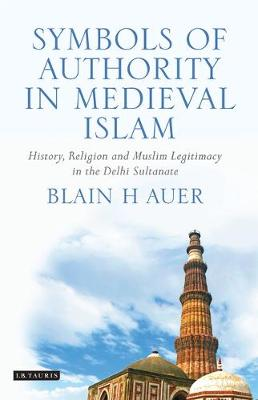 Symbols of Authority in Medieval Islam: History, Religion and Muslim Legitimacy in the Delhi Sultanate - Library of South Asian History and Culture (Hardback)