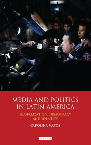 Media and Politics in Latin America: Globalization, Democracy and Identity - International Library of Political Studies v. 52 (Hardback)