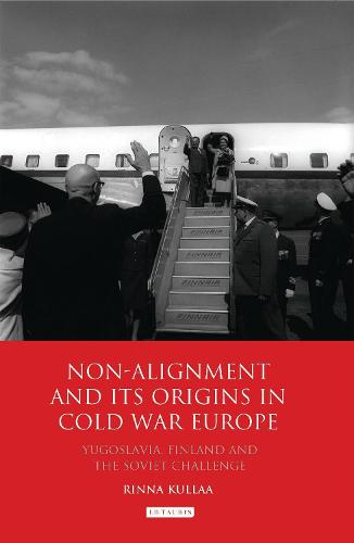 Non-alignment and Its Origins in Cold War Europe: Yugoslavia, Finland and the Soviet Challenge - International Library of Twentieth Century History v. 33 (Hardback)