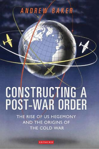 Constructing a Post-war Order: The Rise of US Hegemony and the Origins of the Cold War - International Library of Twentieth Century History (Hardback)