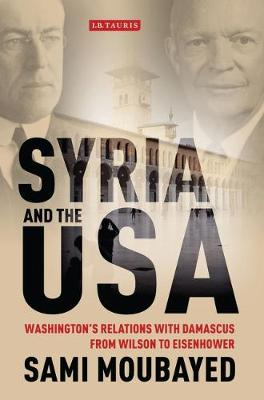 Syria and the USA: Washington's Relations with Damascus from Wilson to Eisenhower - Library of International Relations v. 56 (Hardback)