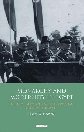 Monarchy and Modernity in Egypt: Politics, Islam and Neo-colonialism Between the Wars - Library of Middle East History v. 29 (Hardback)