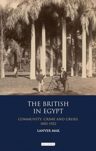 The British in Egypt: Community, Crime and Crises 1882-1922 - International Library of Historical Studies v. 74 (Hardback)
