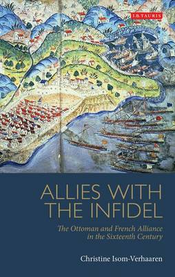 Allies with the Infidel: The Ottoman and French Alliance in the Sixteenth Century - Library of Ottoman Studies v. 30 (Hardback)