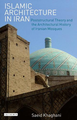 Islamic Architecture in Iran: Poststructural Theory and the Architectural History of Iranian Mosques - International Library of Iranian Studies 34 (Hardback)