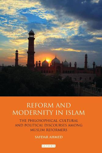 Reform and Modernity in Islam: The Philosophical, Cultural and Political Discourses Among Muslim Reformers - Library of Modern Religion (Hardback)