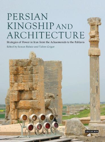 Persian Kingship and Architecture: Strategies of Power in Iran from the Achaemenids to the Pahlavis (Hardback)