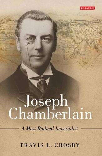 Joseph Chamberlain: A Most Radical Imperialist (Hardback)