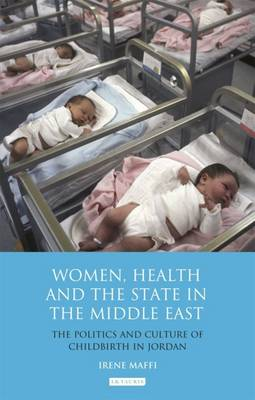 Women, Health and the State in the Middle East: The Politics and Culture of Childbirth in Jordan - Library of Modern Middle East Studies (Hardback)