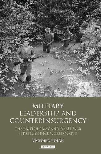 Military Leadership and Counterinsurgency: The British Army and Small War Strategy Since World War II - International Library of Security Studies (Hardback)