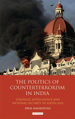 The Politics of Counterterrorism in India: Strategic Intelligence and National Security in South Asia - International Library of Security Studies (Hardback)