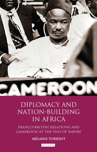 Diplomacy and Nation-building in Africa: Franco-British Relations and Cameroon at the End of Empire - International Library of African Studies 32 (Hardback)