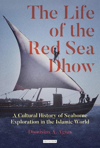 The Life of the Red Sea Dhow: A Cultural History of Seaborne Exploration in the Islamic World (Hardback)