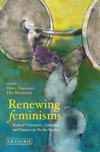 Renewing Feminisms: Radical Narratives, Fantasies and Futures in Media Studies (Hardback)