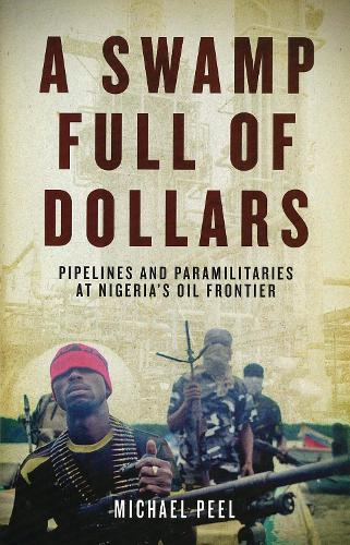 A Swamp Full of Dollars: Pipelines and Paramilitaries at Nigeria's Oil Frontier (Paperback)