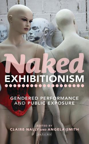 Naked Exhibitionism: Gendered Performance and Public Exposure - International Library of Cultural Studies (Hardback)