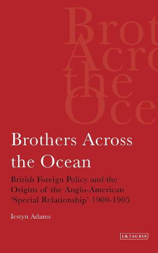 Brothers Across the Ocean: British Foreign Policy and the Origins of the Anglo-American 'Special Relationship' 1900-1905 (Paperback)
