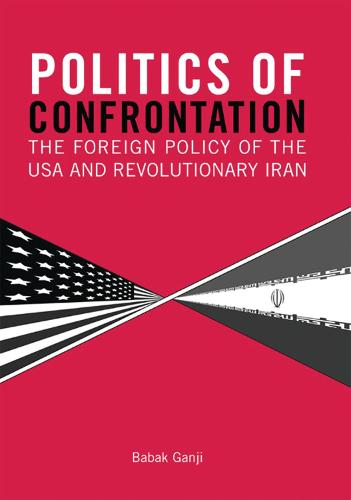 Politics of Confrontation: The Foreign Policy of the USA and Revolutionary Iran - Library of International Relations v. 27 (Paperback)