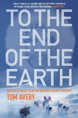 To the End of the Earth: The Race to Solve Polar Exploration's Greatest Mystery (Hardback)