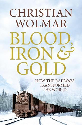 Blood, Iron and Gold: How the Railways Transformed the World (Hardback)