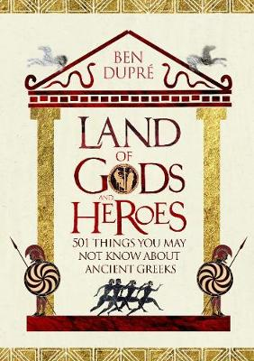 Land of Gods and Heroes: 501 Things You May Not Know About The Ancient Greeks (Hardback)