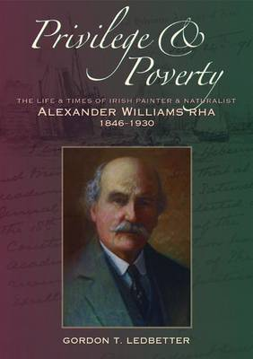 Privilege & Poverty: The Life and Times of Irish Painter and Naturalist Alexander Williams RHA (1846-1930) (Hardback)