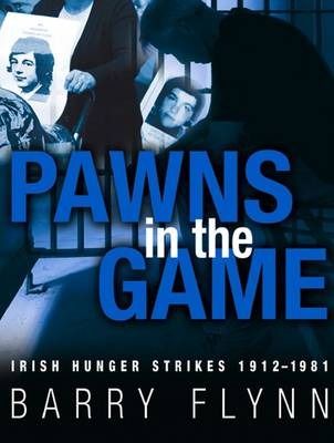 Irish Hunger Strikes 1912-1981: Pawns in the Game (Paperback)