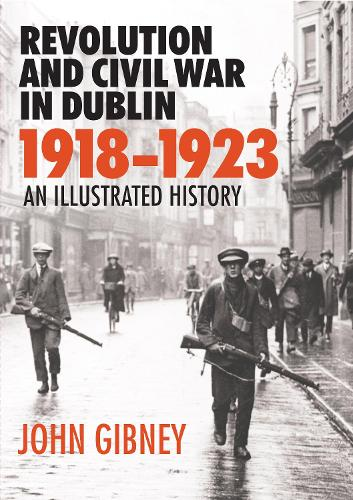 Revolution and Civil War in Dublin, 1918-1923: An Illustrated History (Hardback)
