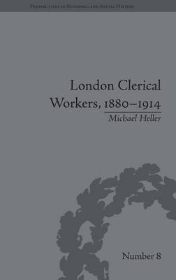 London Clerical Workers, 1880-1914: Development of the Labour Market - Perspectives in Economic and Social History (Hardback)