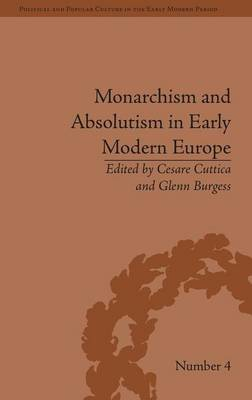 Monarchism and Absolutism in Early Modern Europe - Political and Popular Culture in the Early Modern Period (Hardback)