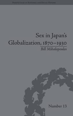 Sex in Japan's Globalization, 1870-1930: Prostitutes, Emigration and Nation-Building - Perspectives in Economic and Social History (Hardback)