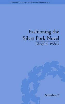 Fashioning the Silver Fork Novel - Literary Texts and the Popular Marketplace (Hardback)