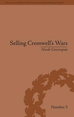 Selling Cromwell's Wars: Media, Empire and Godly Warfare, 1650-1658 - Political and Popular Culture in the Early Modern Period (Hardback)